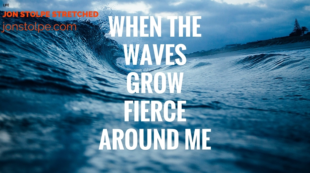 WHEN THE WAVES GROW FIERCE AROUND ME