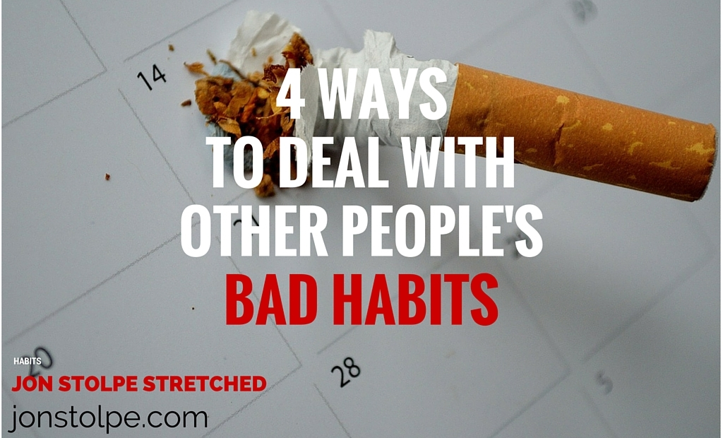 4 WAYS TO DEAL WITH OTHER PEOPLE'S BAD HABITS