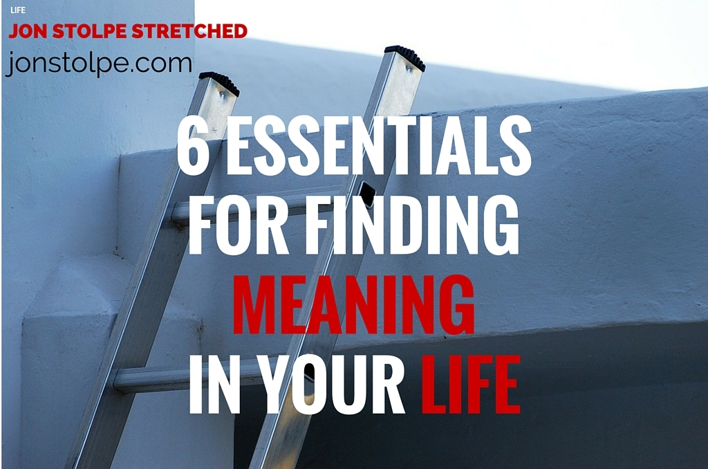 6 ESSENTIALS FOR FINDING MEANING IN YOUR LIFE