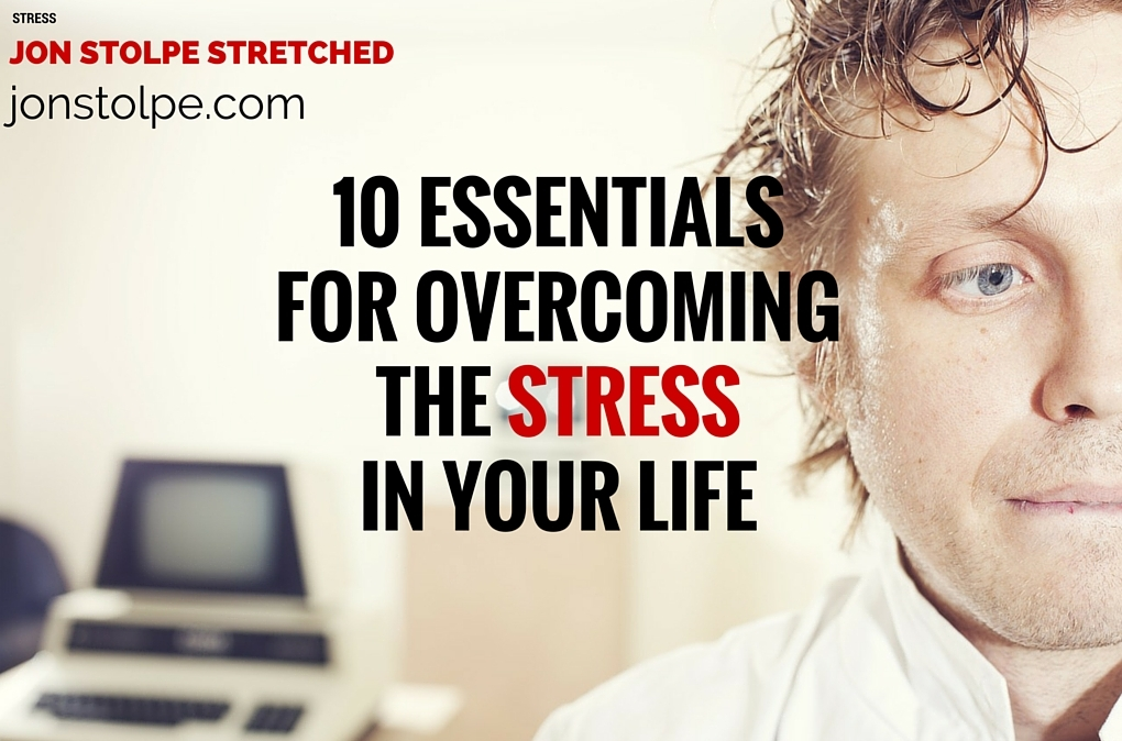 10 ESSENTIALS FOR OVERCOMING THE STRESS IN YOUR LIFE