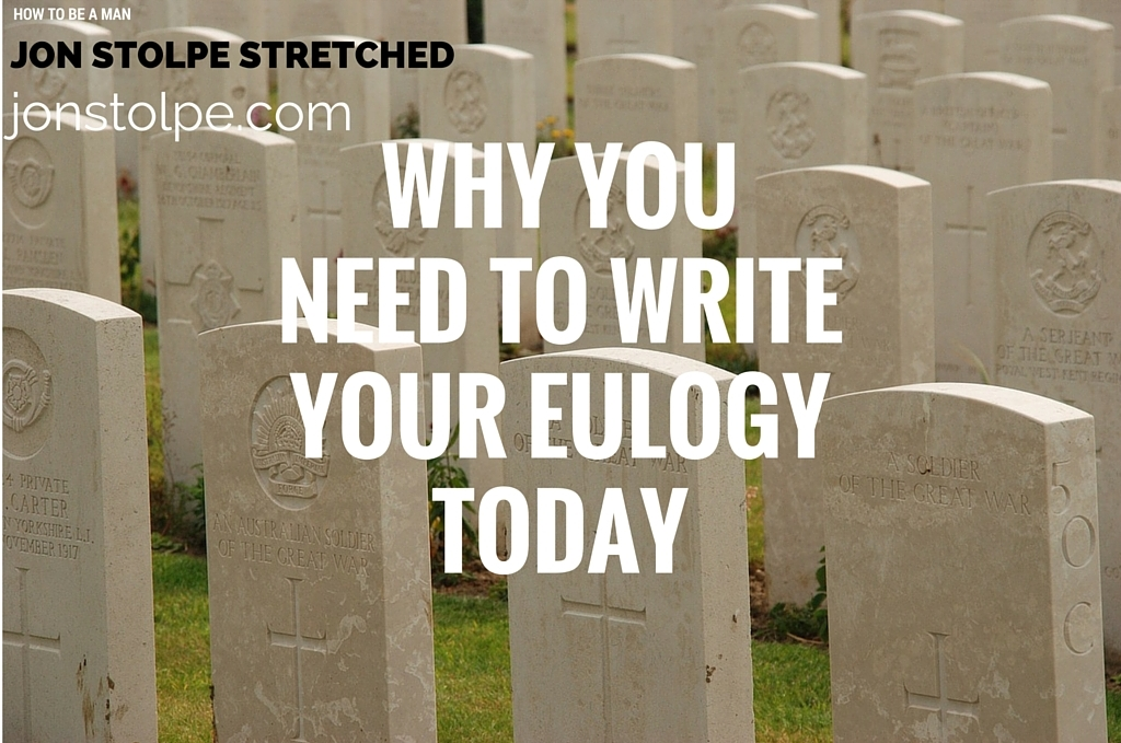 WHY YOU NEED TO WRITE YOUR EULOGY TODAY